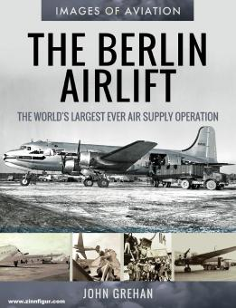 Grehan, John: Images of Aviation. The Berlin Air Lift. The World's largest ever Air Supply Operation