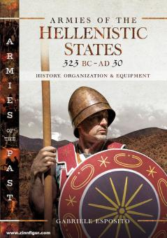 Esposito, Gabriele: Armies of the Hellenistic States 323 BC to AD 30. History, Organization and Equipment