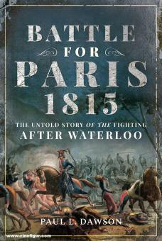 Dawson, Paul L.: Battle for Paris 1815. The untold Story of the Fighting after Waterloo