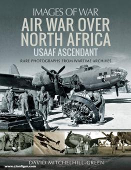 Mitchelhill-Green, David: Images of War. Air War over North Africa. USAAF Ascendant. Rare Photographs from Wartime Archives