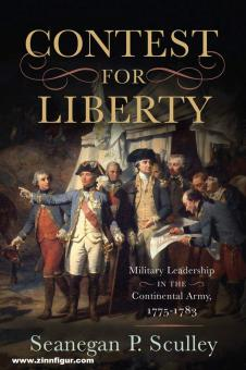 Sculley, Seanegan P.: The Contest for Liberty: Military Leadership in the Continental Army, 1775-1783