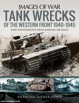 Tucker-Jones, Anthony: Images of War. Tank Wrecks of the Western Front. Rare Photographs from Wartime Archives