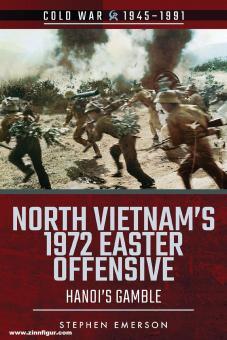 Emerson, Stephen: North Vietnam's 1972 Easter Offensive. Hanoi's Gamble