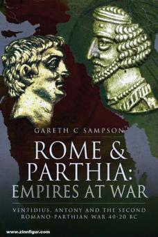 Sampson, Gareth C.: Rome and Parthia. Empires at War. Ventidius, Antony and the Second Romano-Parthian War, 40-20 BC