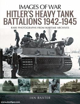Baxter, Ian: Images of War. Hitler's Heavy Tank Battalions 1942-1945. Rare Photographs from Wartime Archives