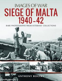 Rogers, Anthony: Images of War. Siege of Malta 1940-42. Rare Photographs from Wartime Archives