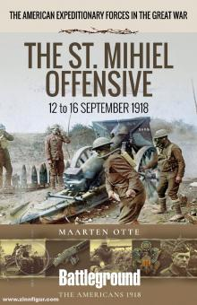 Otte, Maarten: The American Expeditionary Forces in the Great War. The St. Mihiel Offensive. 12 to 16 September 1918