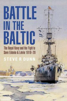 Dunn, Steve R.: Battle in the Baltic. The Royal Navy and the Fight to Save Estonia and Latvia, 1918-1920