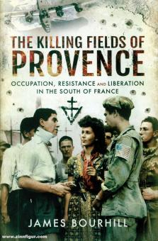 Bourhill, James: The Killing Fields of Provence. Occupation, Resistance and Liberation in the South of France