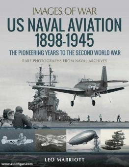 Marriot, Leo: Images of War. US Naval Aviation 1898-1945. The Pionier Years to the Second World War. Rare Photographs from Aviation Archives