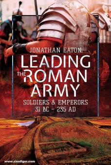 Eaton, Jonathan Mark: Leading the Roman Army. Soldiers and Emperors, 31 BC - 235 AD