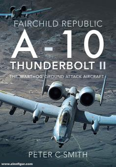 """Smith, Peter C.: Fairchild Republic A-10 Thunderbolt II, The """"warthog"""" Ground Attack Aircraft"""
