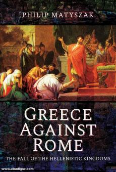 Matyszak, Philip: Greece against Rome. The Fall of the Hellenistic Kingdoms 250-31 BC