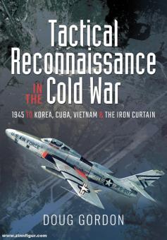 Gordon, Doug: Tactical Reconnaissance in the Cold War. 1945 to Korea, Cuba, Vietnam and the Iron Curtain