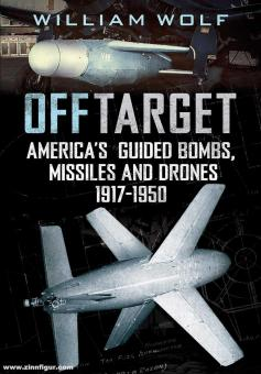 Wolf, Williams: Off Target. America's Guided Bombs, Missiles and Drones 1917-1950