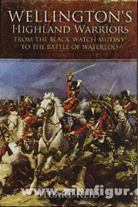 Reid, S.: Wellington's Highland Warriors. From the Black Watch Mutiny to the Battle of Waterloo