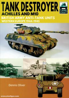 Oliver, Dennis: Tank Destroyer. Achilles and M10. British Army Anti-Tank Units, Western Europe, 1944-1945