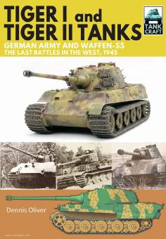 Oliver, Dennis: Tiger I and Tiger II Tanks. German Army and Waffen-SS. The Last Battles in the West, 1945
