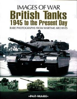 Ware, P.: Images of War. British Tanks 1945 to the present Day. Rare Photographs from Wartime Archives