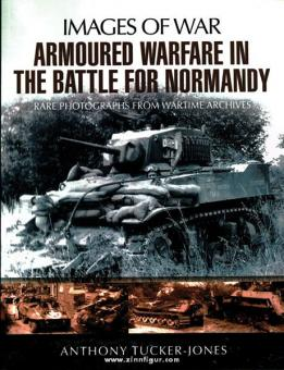 Tucker-Jones, A,: Images of War. Armoured Warfare in the Battle for Normandy. Rare Photographs from Wartime Archives