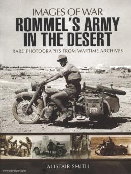 Smith, A.: Images of War. Rommel's Army in the Desert. Rare Photographs from Wartime Archives