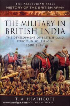 Heathcote, T. A.: The Military in british India. The development of British land Forces in South Asia 1600-1947