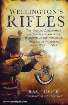 Cusick, R.: Wellington's Rifles. The Origins, Development and Battles of the Rifle Regiments in the Peninsular War and at Waterloo from 1758 to 1815