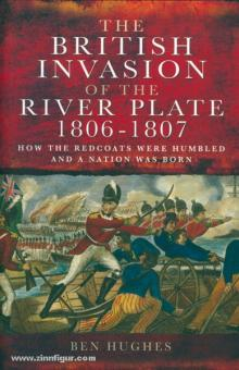 Hughes, B.: The British Invasion of the River Plate 1806-07. How the Redcoats Were Humbled and a Nation Was Born