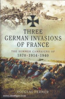 Fermer, D.: Three German Invasions of France. The Summer Campaigns of 1870 - 1914 - 1940