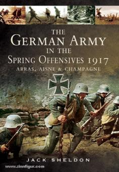 Sheldon, J.: The German Army in the Spring Offensive 1917. Arras, Aisne and Champagne