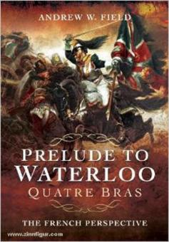 Field, A. W.: Prelude to Waterloo. Quatre Bras. The French Perspective