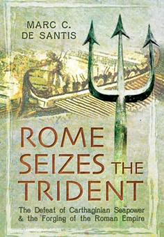 Santis, M. C. de: Rome Seizes the Trident. The Defeat of Carthaginian Seapower and the Forging of the Roman Empire
