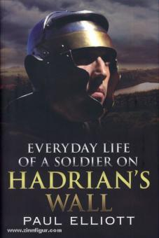 Elliot, P.: Everyday Life of a Soldier on Hadrian's Wall
