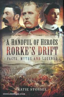 Stossel, K.: A Handful of Heroes. Rorke's Drift. Facts, Myths and Legends
