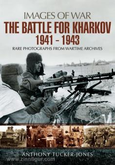 Tucker-Jones, A.: Images of War. The Battle for Kharkov 1941-1943. Rare Photographs from Wartime Archives