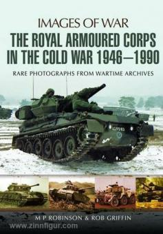 Robinson, M. P./Griffin, R.: Images of War. The Royal Armoured Corps in the Cold War 1946-1990. Rare Photographs from Wartime Archives