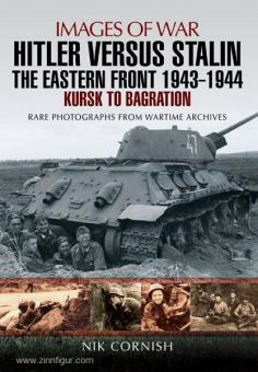 Cornish, N.: Images of War. Hitler versus Stalin. Band 3: The Eastern Front 1943-1944. Kursk to Bagration. Rare Photographs from Wartime Archives