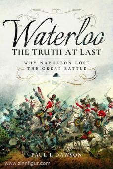 Dawson, P. L.: Waterloo. The Truth at last. Why Napoleon lost the great Battle