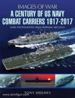 Holmes, Tony: Images of War. A Century of US Navy Combat Carriers 1917-2017. Rare Photographs from Wartime Archives