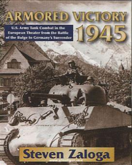 Zaloga, S.: Armored Victory 1945. U.S. Army Tank Combat in the European Theater from the Battle of the Bulge to Germany's Surrender