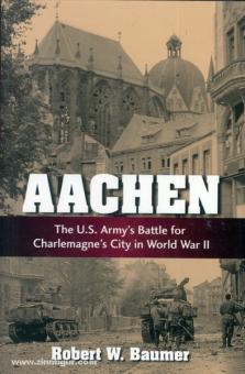 Baumer, R. W.: Aachen. The U.S. Battle for Charlemagne's City in World War II