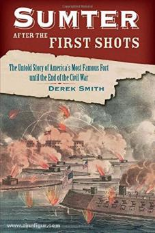 Smith, D.: Sumter after the first Shots. The Untold Story of America's Most Famous Fort until  the End of the Civil War