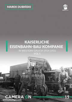 Dubinski, Marek: Kaiserliche Eisenbahn-Bau Kompanie in Western Galicia 1914-1915. Band 1