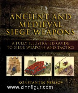 Nossov, K.: Ancient and Medieval Siege Weapons. A Fully Illustrated Guide to Siege Weapons and Tactics