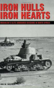 Walker, Ian: Iron Hulls, Iron Hearts. Mussolini's Elite Armoured Divisions in North Africa