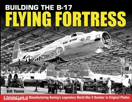 Yenne, Bill: Building the B-17 Flying Fortress. A detailed Look at Manufacturing Boeing's Legendary World War Two Bomber in Original Photos