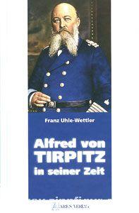 Uhle-Wettler, F.: Alfred von Tirpitz in seiner Zeit