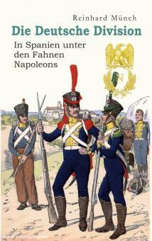 Münch, Reinhard: Die Deutsche Division. In Spanien unter den Fahnen Napoleons