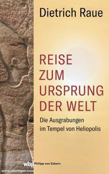 Raue, Dietrich: Reise zum Ursprung der Welt. Die Ausgrabungen im Tempel von Heliopolis