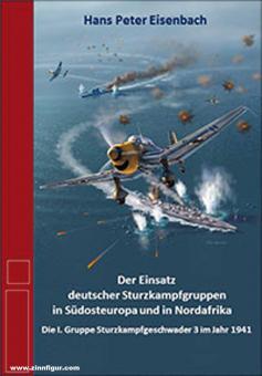 Eisenbach, Hans Peter: Der Einsatz deutscher Sturzkampfgruppen in Südosteuropa und in Nordafrika. Die I. Gruppe Sturzkampfgeschwader 3 im Jahr 1941